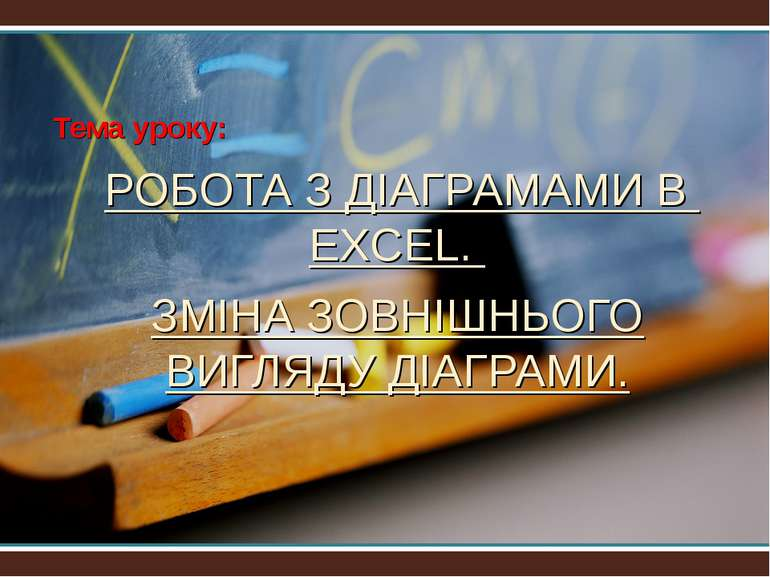 Тема уроку: РОБОТА З ДІАГРАМАМИ В EXCEL. ЗМІНА ЗОВНІШНЬОГО ВИГЛЯДУ ДІАГРАМИ. ...