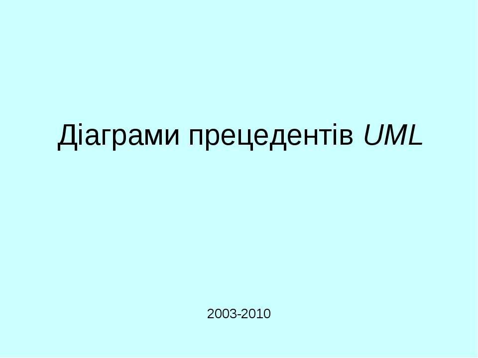 Діаграми прецедентів UML 2003-2010 UML. Діаграми прецедентів