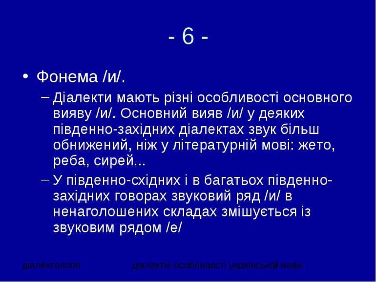 - 6 - Фонема /и/. Діалекти мають різні особливості основного вияву /и/. Основ...