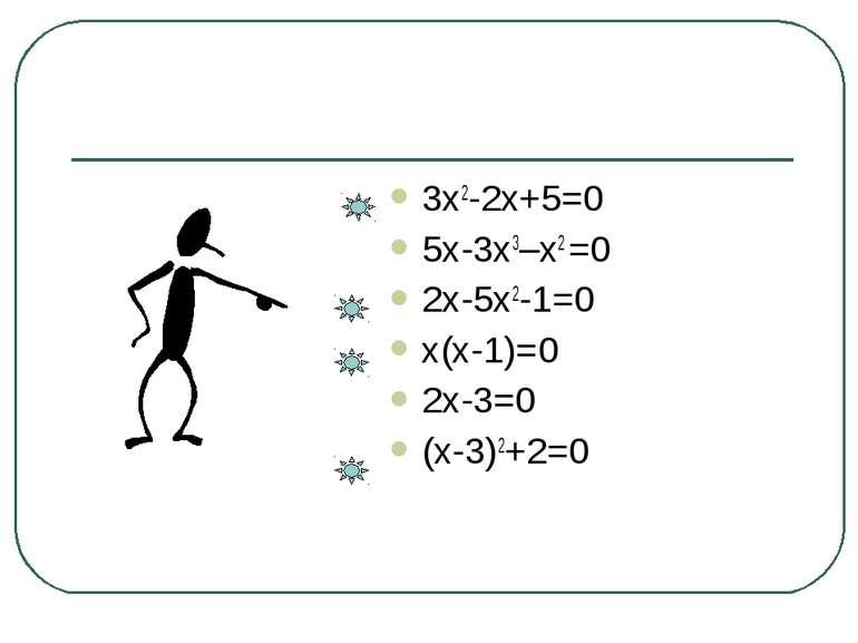3х2-2х+5=0 5х-3х3–х2 =0 2х-5х2-1=0 х(х-1)=0 2х-3=0 (х-3)2+2=0