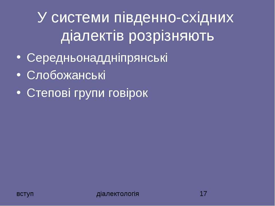 У системи південно-східних діалектів розрізняють Середньонаддніпрянські Слобо...