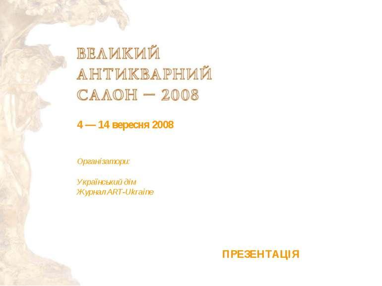 4— 14 вересня 2008 Організатори: Український дім Журнал ART-Ukraine ПРЕЗЕНТАЦІЯ