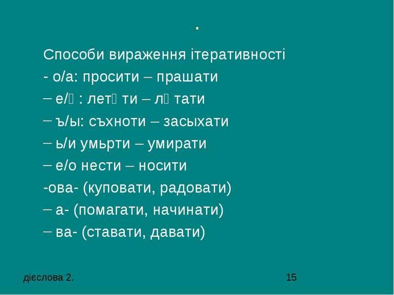 . Способи вираження ітеративності - о/а: просити – прашати е/ѣ: летѣти – лѣта...