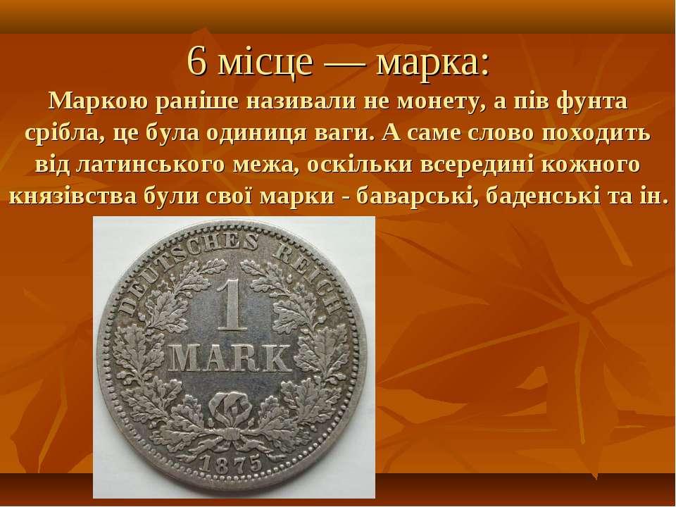 6 місце — марка: Маркою раніше називали не монету, а пів фунта срібла, це бул...