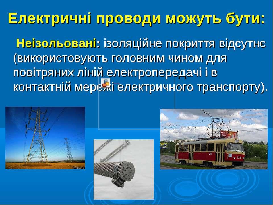 Електричні проводи можуть бути: Неізольовані: ізоляційне покриття відсутнє (в...