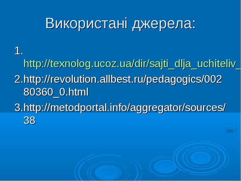 Використані джерела: 1.http://texnolog.ucoz.ua/dir/sajti_dlja_uchiteliv_praci...