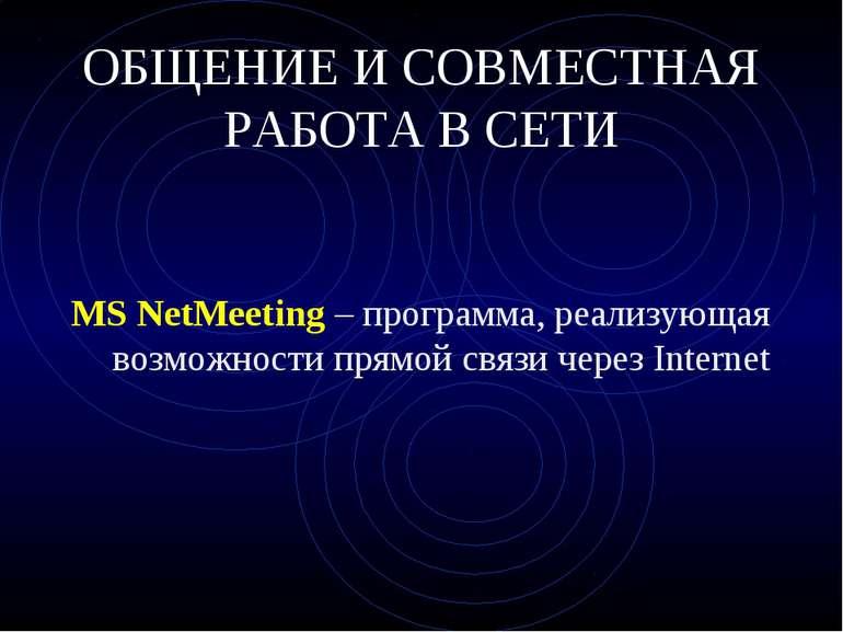 ОБЩЕНИЕ И СОВМЕСТНАЯ РАБОТА В СЕТИ MS NetMeeting – программа, реализующая воз...