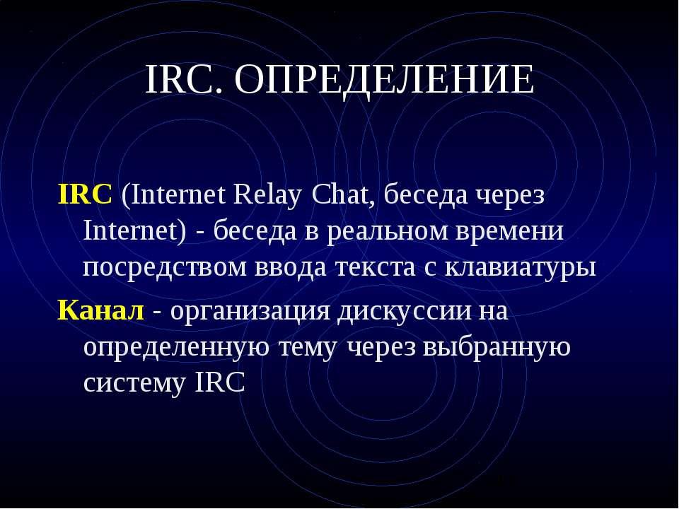 IRC. ОПРЕДЕЛЕНИЕ IRC (Internet Relay Chat, беседа через Internet) - беседа в ...