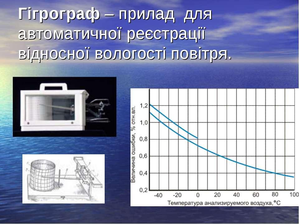 Гігрограф – прилад для автоматичної реєстрації відносної вологості повітря.