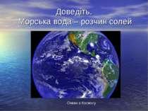 Доведіть. Морська вода – розчин солей Океан з Космосу