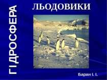 ГІДРОСФЕРА ЛЬОДОВИКИ Баран І. І.
