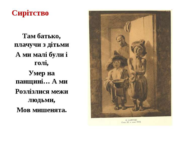 Сирітство Там батько, плачучи з дітьми А ми малі були і голі, Умер на панщині...