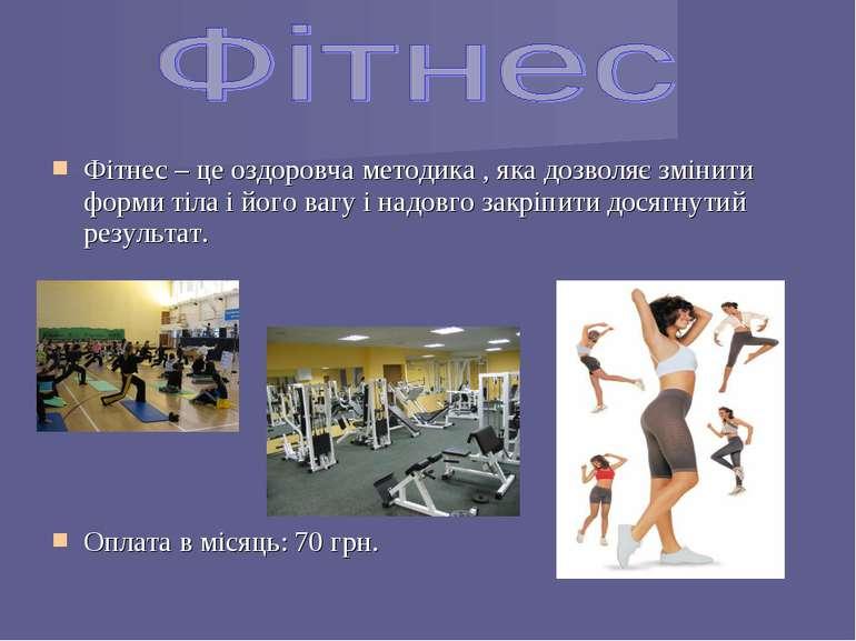Фітнес – це оздоровча методика , яка дозволяє змінити форми тіла і його вагу ...