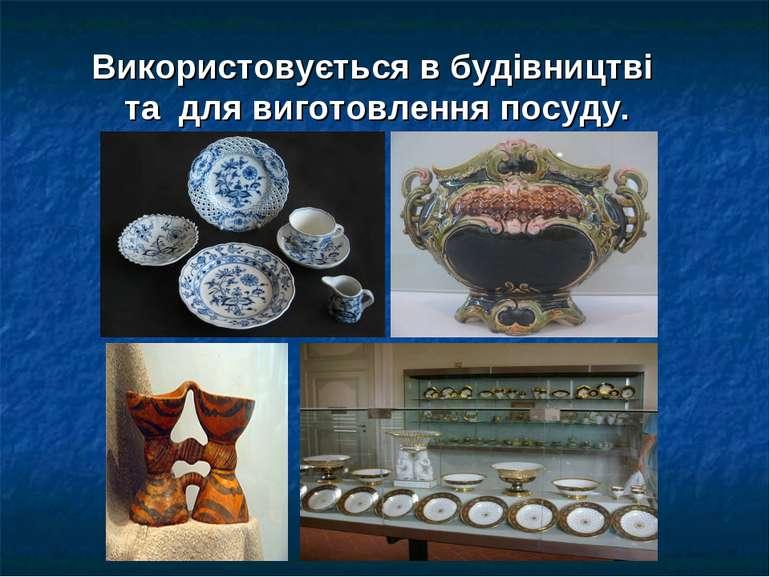 Використовується в будівництві та для виготовлення посуду.