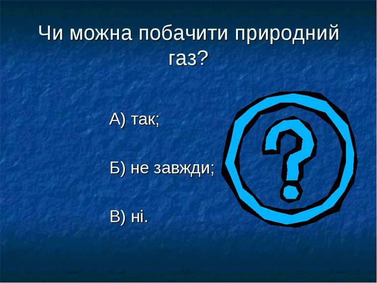 Чи можна побачити природний газ? А) так; Б) не завжди; В) ні.