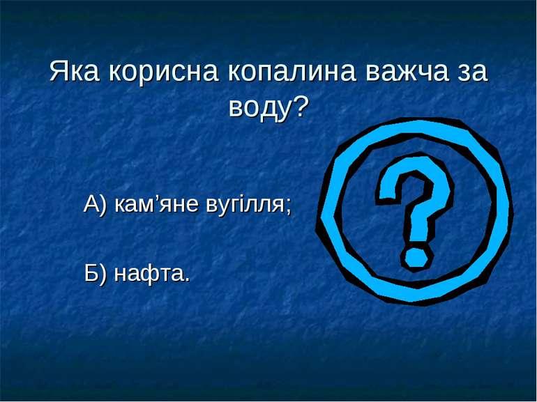 Яка корисна копалина важча за воду? А) кам'яне вугілля; Б) нафта.
