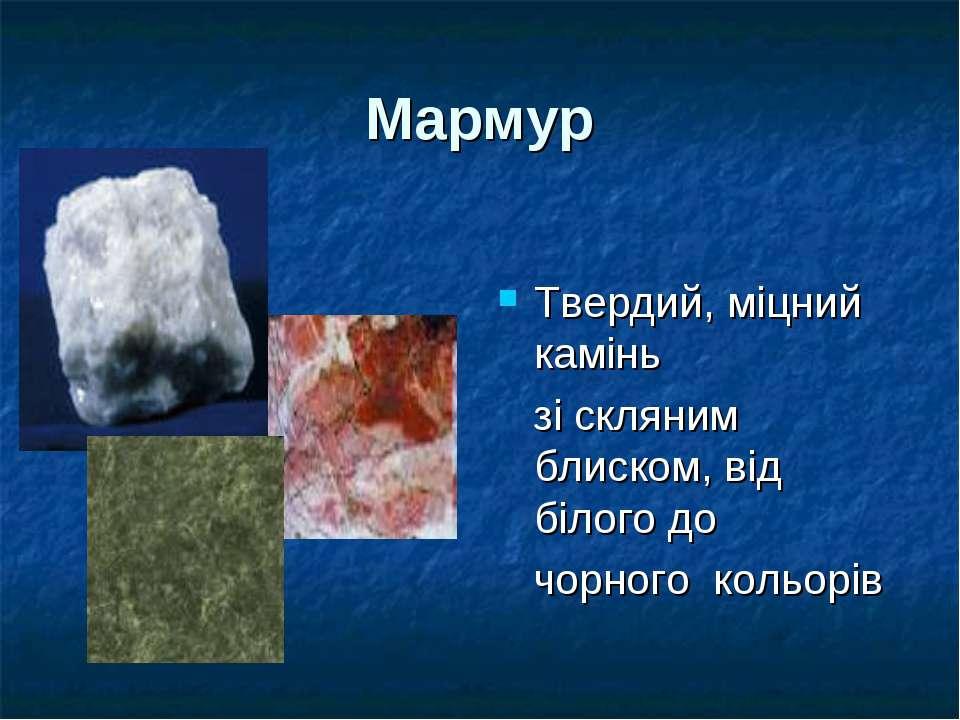Мармур Твердий, міцний камінь зі скляним блиском, від білого до чорного кольорів