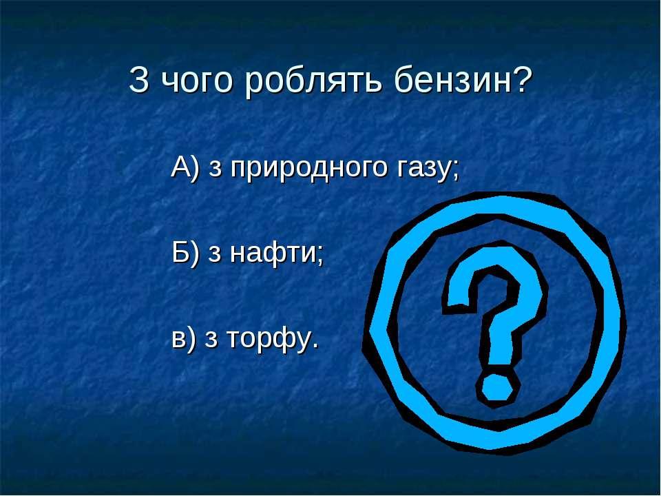 З чого роблять бензин? А) з природного газу; Б) з нафти; в) з торфу.