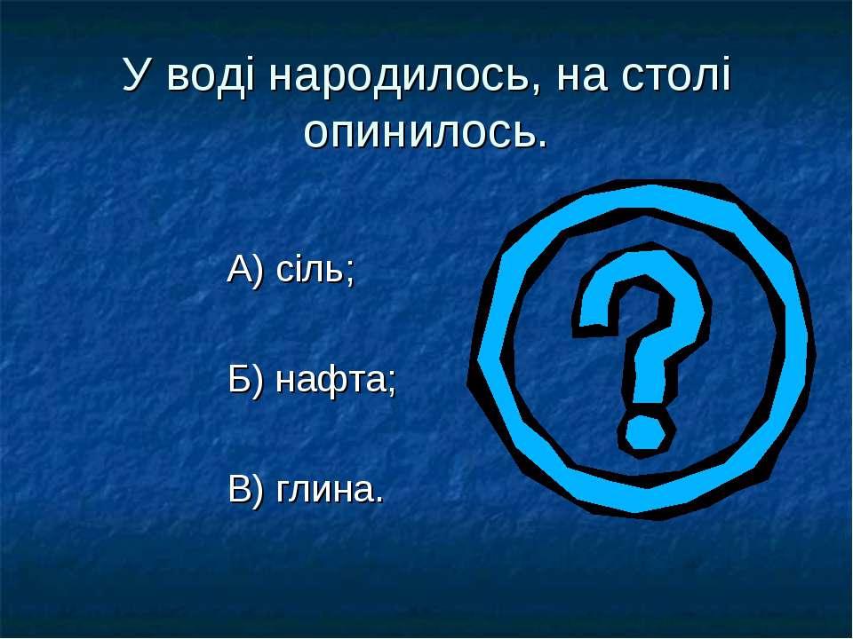 У воді народилось, на столі опинилось. А) сіль; Б) нафта; В) глина.