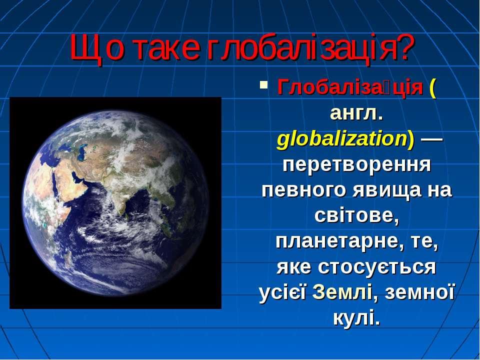Що таке глобалізація? Глобаліза ція (англ. globalization)— перетворення певн...