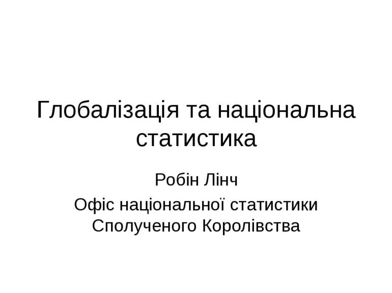 Глобалізація та національна статистика Робін Лінч Офіс національної статистик...