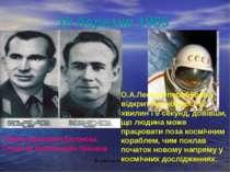 18 березня 1965 Павло Іванович Бєляєва Олексій Архипович Леонов О.А.Леонов пе...