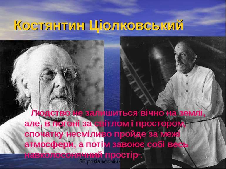 """Костянтин Ціолковський """" Людство не залишиться вічно на землі, але, в погоні ..."""