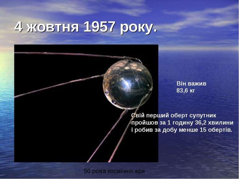 4 жовтня 1957 року. Він важив 83,6 кг Свій перший оберт супутник пройшов за 1...