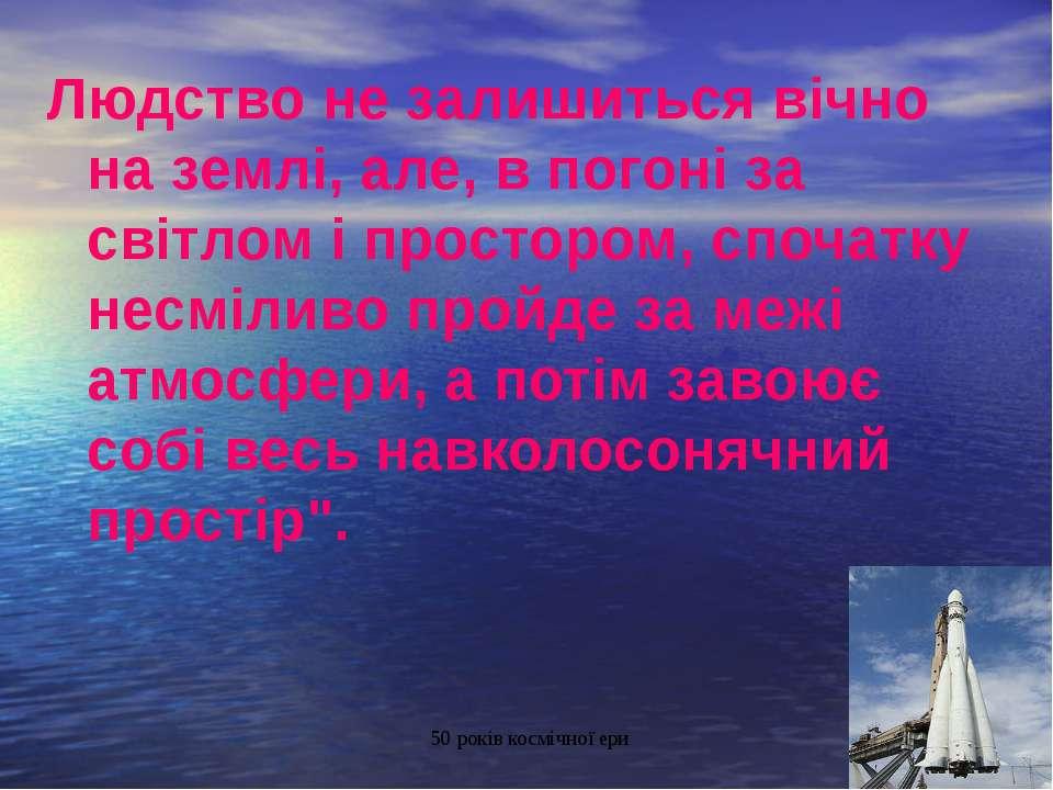 Людство не залишиться вічно на землі, але, в погоні за світлом і простором, с...