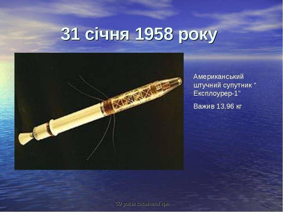 """31 січня 1958 року Американський штучний супутник """" Експлоурер-1"""" Важив 13,96..."""