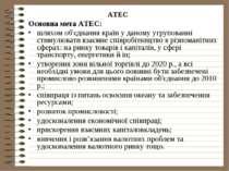 АТЕС Основна мета АТЕС:шляхом об'єднання країн у даному угрупованні стимулюва...