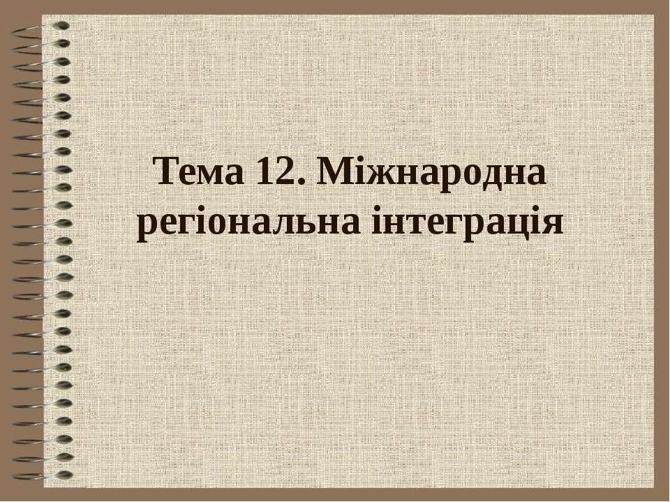 Тема 12. Міжнародна регіональна інтеграція