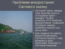 Проблеми використання Світового океану Світовий океан завжди грав важливу рол...