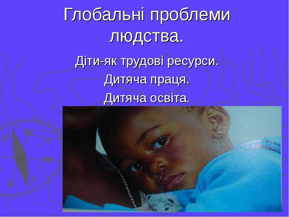 Глобальні проблеми людства. Діти-як трудові ресурси. Дитяча праця. Дитяча осв...