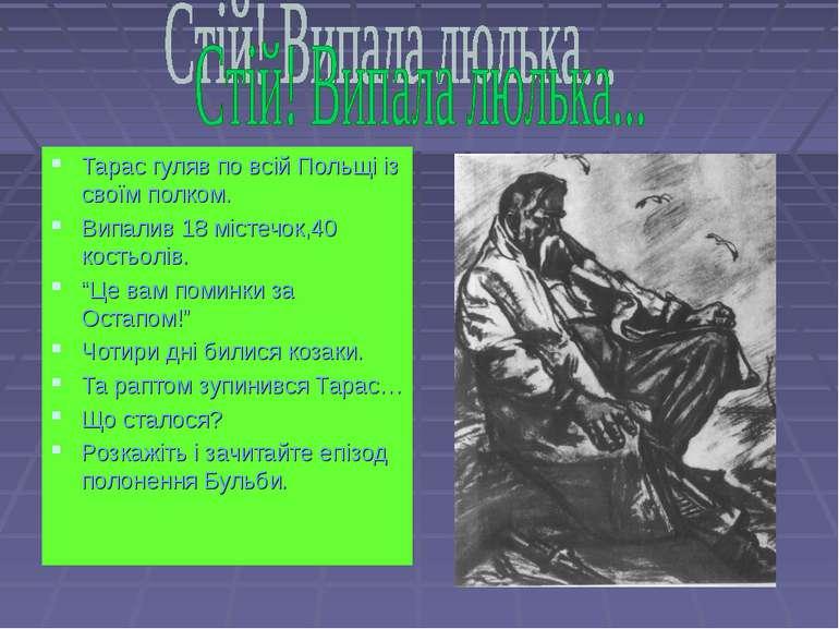 Тарас гуляв по всій Польщі із своїм полком. Випалив 18 містечок,40 костьолів....