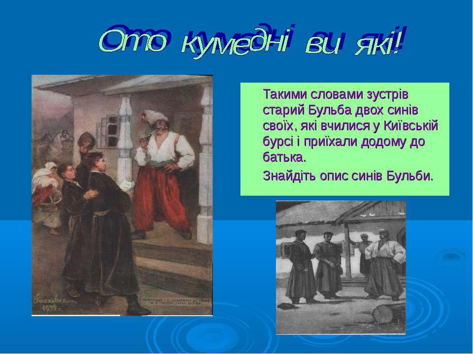 Такими словами зустрів старий Бульба двох синів своїх, які вчилися у Київські...