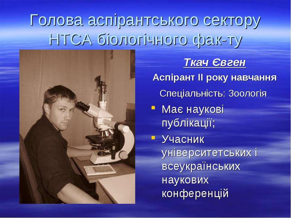 Голова аспірантського сектору НТСА біологічного фак-ту Ткач Євген Аспірант ІІ...