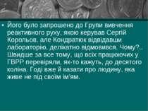 Його було запрошено до Групи вивчення реактивного руху, якою керував Сергій К...