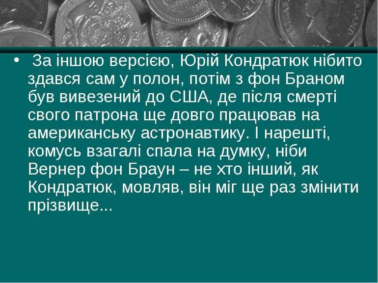 За іншою версією, Юрій Кондратюк нібито здався сам у полон, потім з фон Брано...