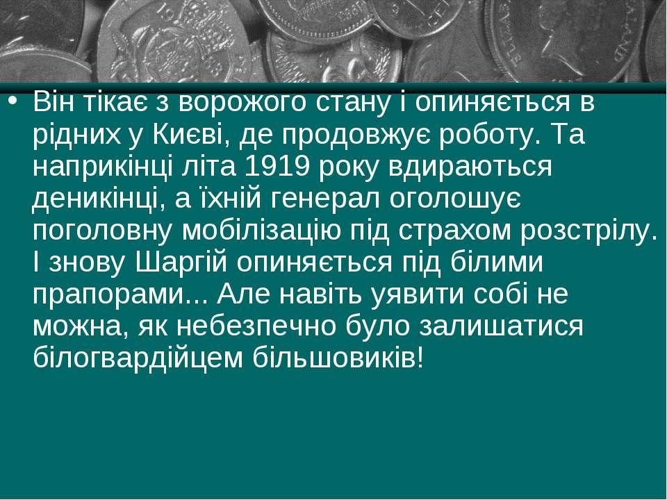 Він тікає з ворожого стану і опиняється в рідних у Києві, де продовжує роботу...