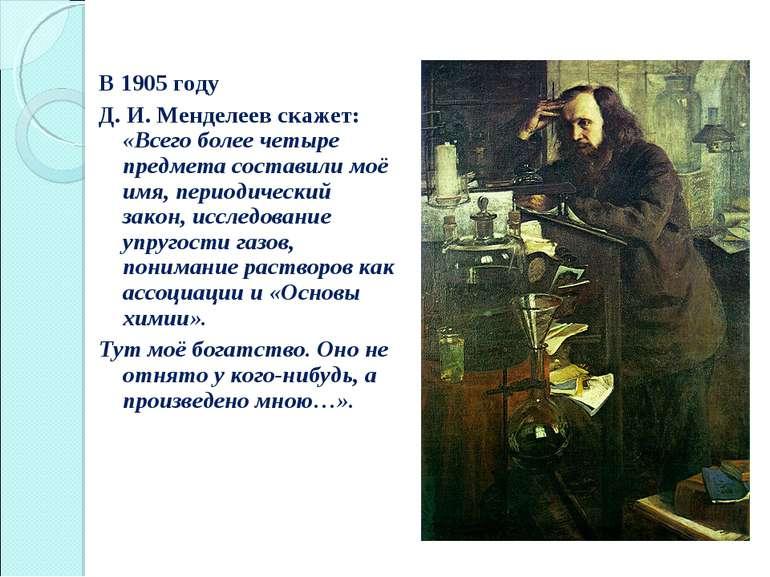 В 1905 году Д. И. Менделеев скажет: «Всего более четыре предмета составили мо...