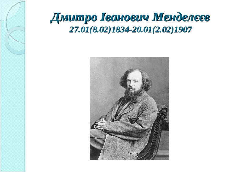 Дмитро Іванович Менделєєв 27.01(8.02)1834-20.01(2.02)1907