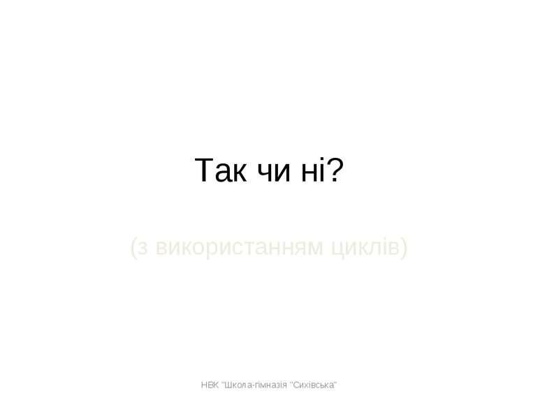 """Так чи ні? (з використанням циклів) НВК """"Школа-гімназія """"Сихівська"""" НВК """"Школ..."""
