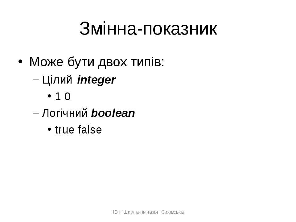 Змінна-показник Може бути двох типів: Цілий integer 1 0 Логічний boolean true...