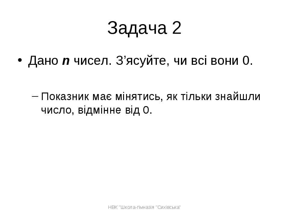 Задача 2 Дано n чисел. З'ясуйте, чи всі вони 0. Показник має мінятись, як тіл...