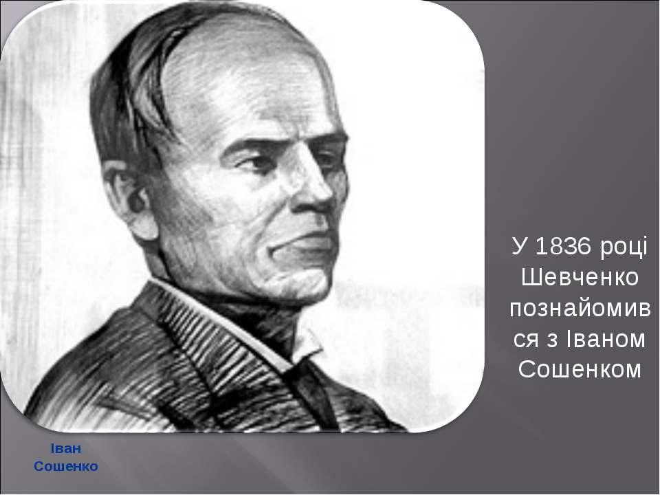 Іван Сошенко У 1836 році Шевченко познайомився з Іваном Сошенком