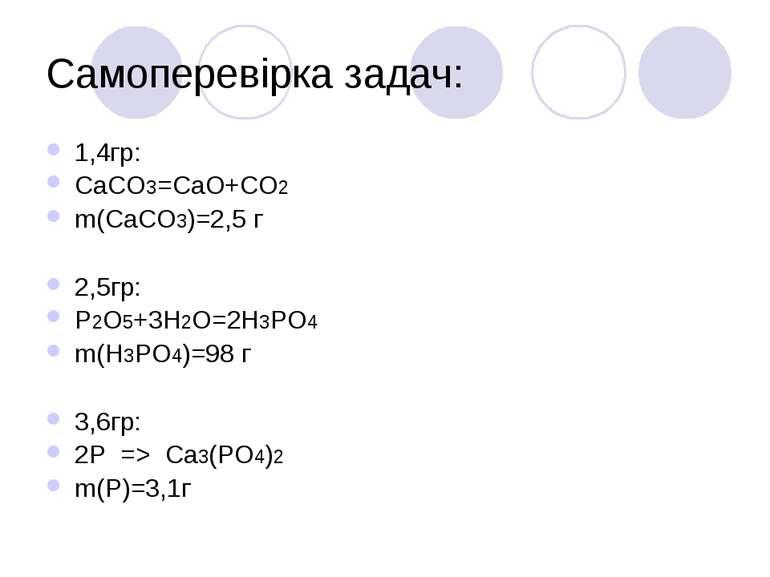 Самоперевірка задач: 1,4гр: СaCO3=CaO+CO2 m(CaCO3)=2,5 г 2,5гр: P2O5+3H2O=2H3...