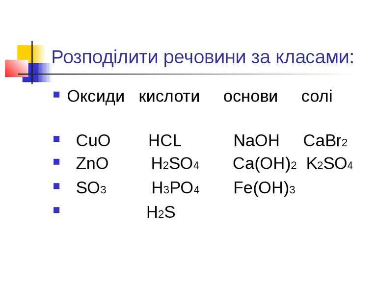 Розподілити речовини за класами: Оксиди кислоти основи солі CuO HCL NaOH CaBr...