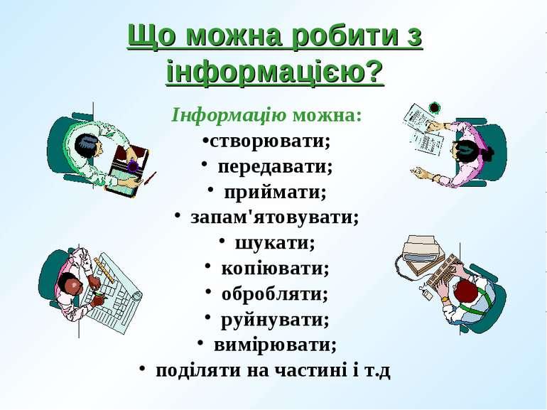Інформацію можна: •створювати; передавати; приймати; запам'ятовувати; шукати;...