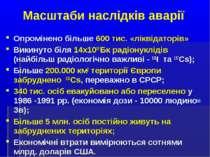 Масштаби наслідків аварії Опромінено більше 600 тис. «ліквідаторів» Викинуто ...